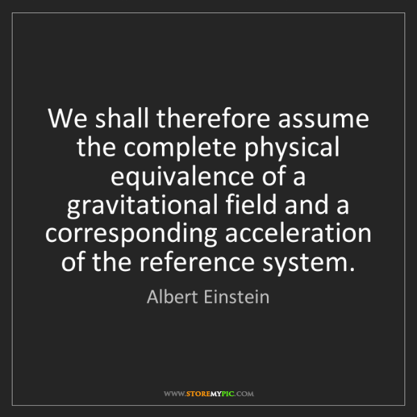 Albert Einstein: We shall therefore assume the complete physical equivalence...