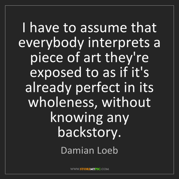 Damian Loeb: I have to assume that everybody interprets a piece of...