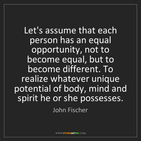 John Fischer: Let's assume that each person has an equal opportunity,...