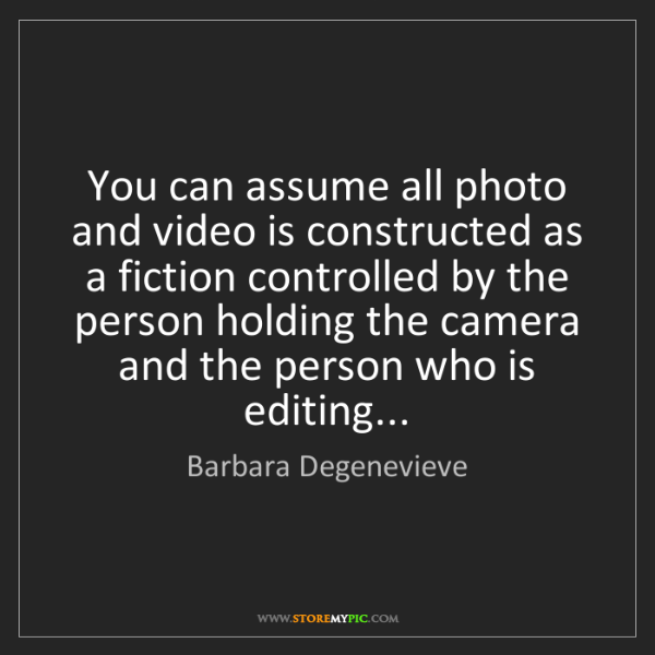 Barbara Degenevieve: You can assume all photo and video is constructed as...