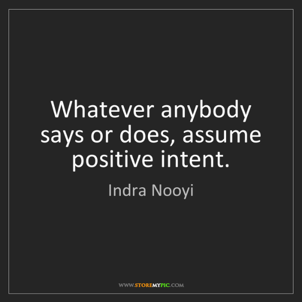 Indra Nooyi: Whatever anybody says or does, assume positive intent.