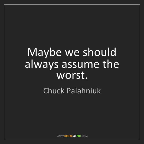 Chuck Palahniuk: Maybe we should always assume the worst.