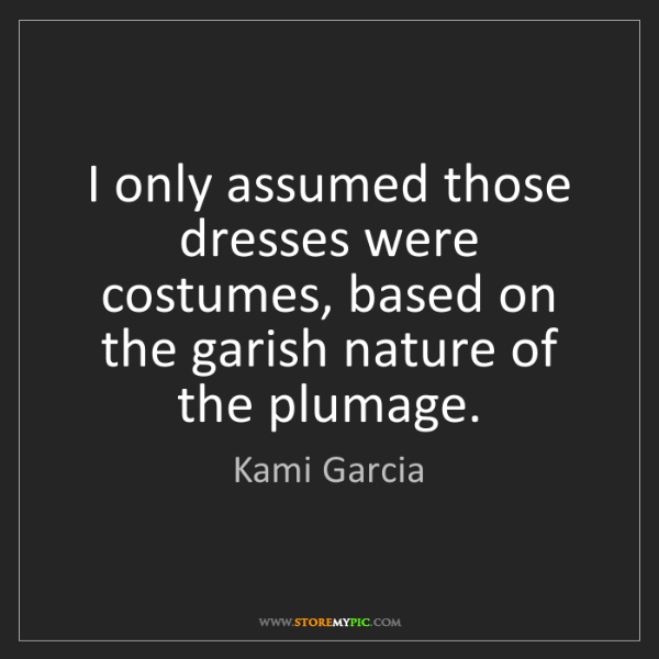 Kami Garcia: I only assumed those dresses were costumes, based on...
