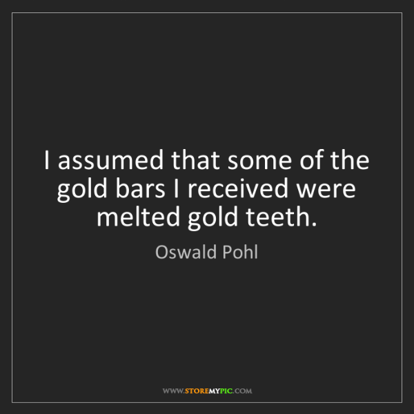 Oswald Pohl: I assumed that some of the gold bars I received were...
