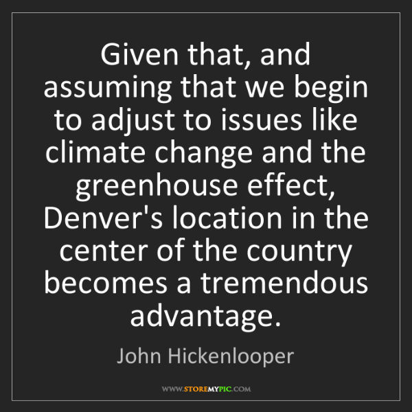 John Hickenlooper: Given that, and assuming that we begin to adjust to issues...