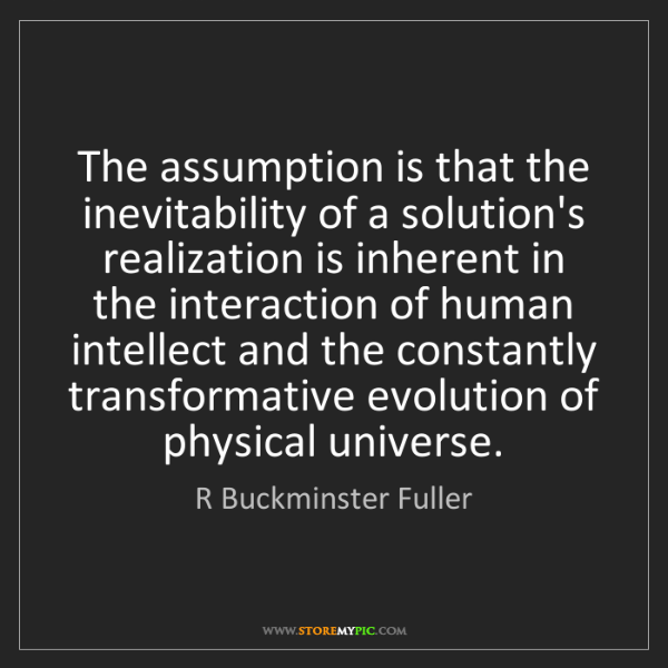 R Buckminster Fuller: The assumption is that the inevitability of a solution's...