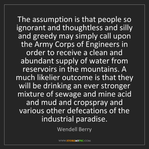 Wendell Berry: The assumption is that people so ignorant and thoughtless...