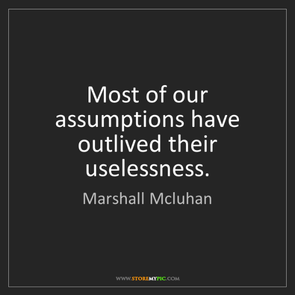 Marshall Mcluhan: Most of our assumptions have outlived their uselessness.