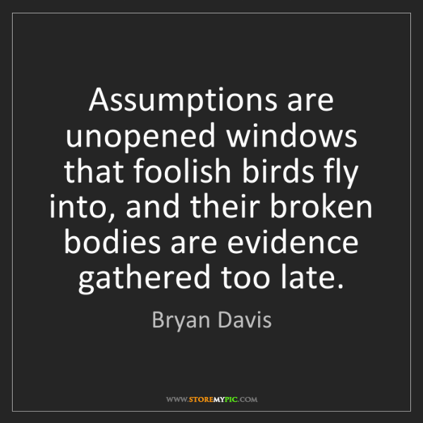 Bryan Davis: Assumptions are unopened windows that foolish birds fly...