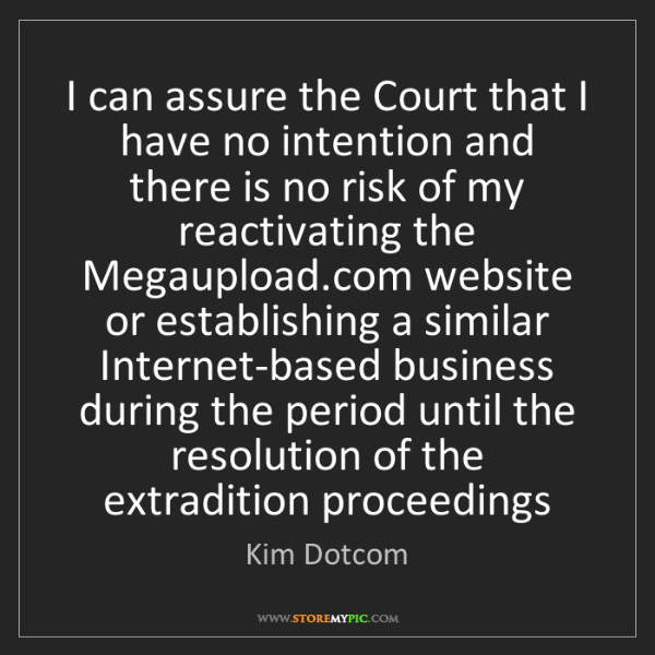 Kim Dotcom: I can assure the Court that I have no intention and there...