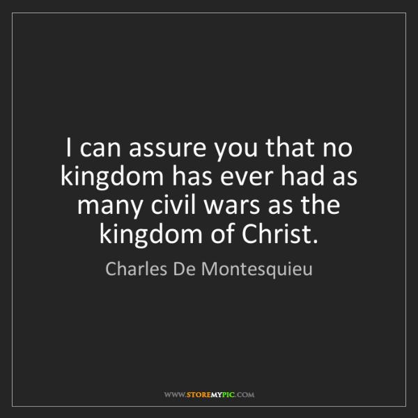Charles De Montesquieu: I can assure you that no kingdom has ever had as many...