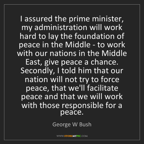 George W Bush: I assured the prime minister, my administration will...