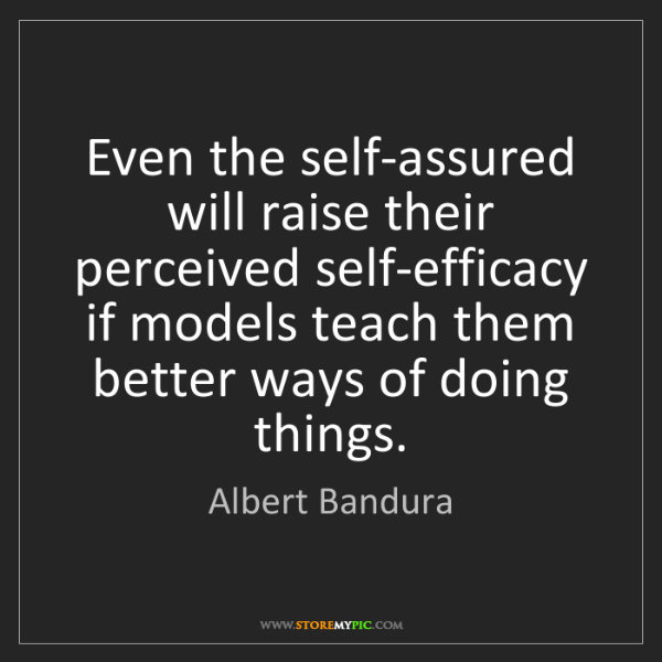 Albert Bandura: Even the self-assured will raise their perceived self-efficacy...