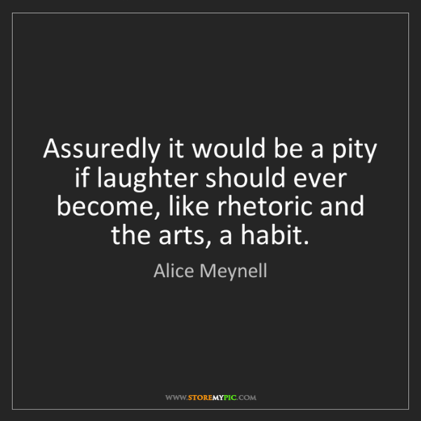 Alice Meynell: Assuredly it would be a pity if laughter should ever...