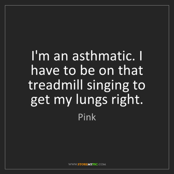 Pink: I'm an asthmatic. I have to be on that treadmill singing...