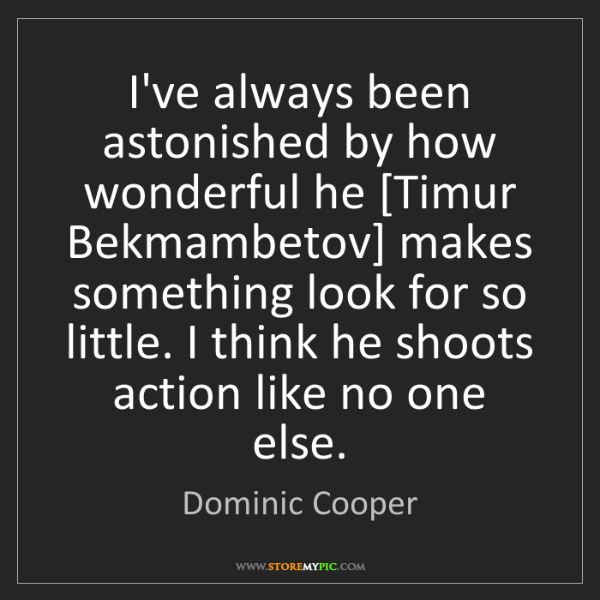 Dominic Cooper: I've always been astonished by how wonderful he [Timur...