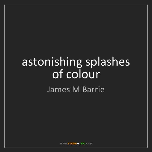 James M Barrie: astonishing splashes of colour