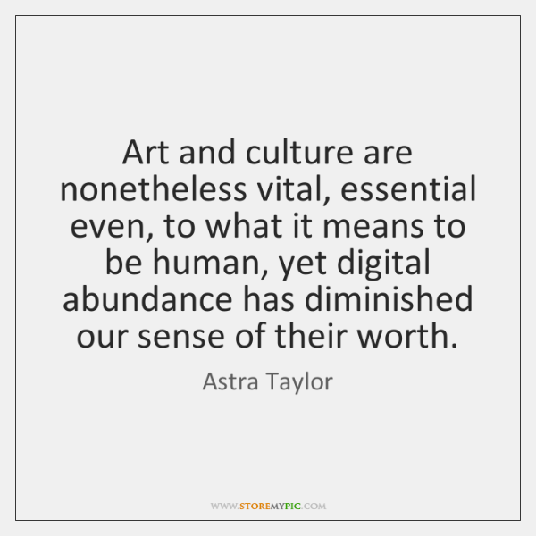 Art and culture are nonetheless vital, essential even, to what it means ...