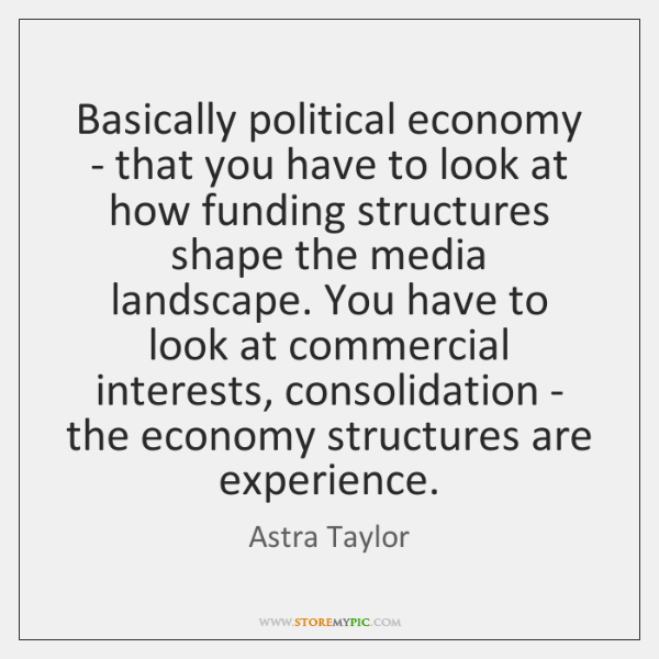Basically political economy - that you have to look at how funding ...