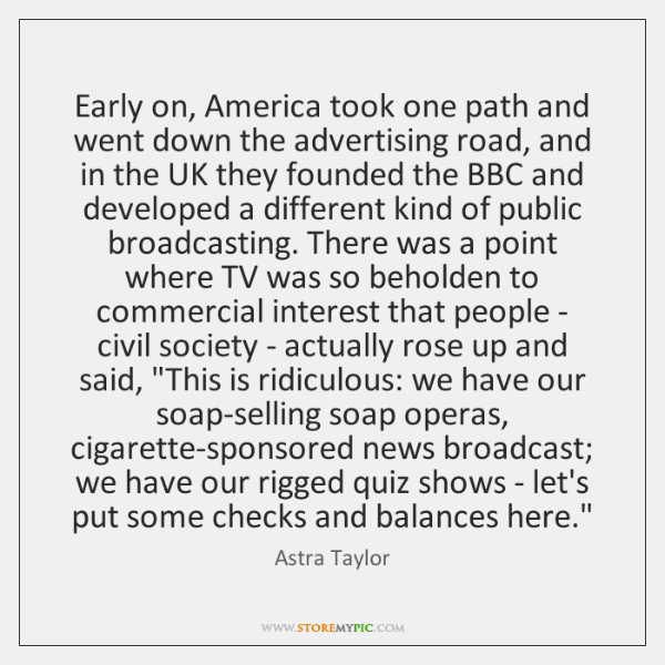 Early on, America took one path and went down the advertising road, ...