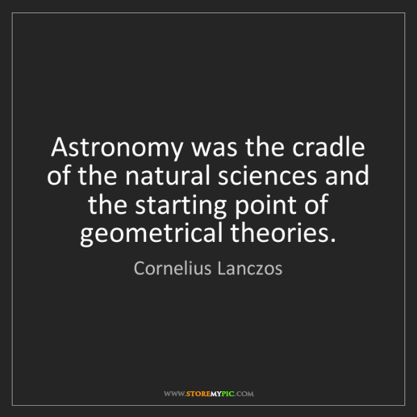 Cornelius Lanczos: Astronomy was the cradle of the natural sciences and...