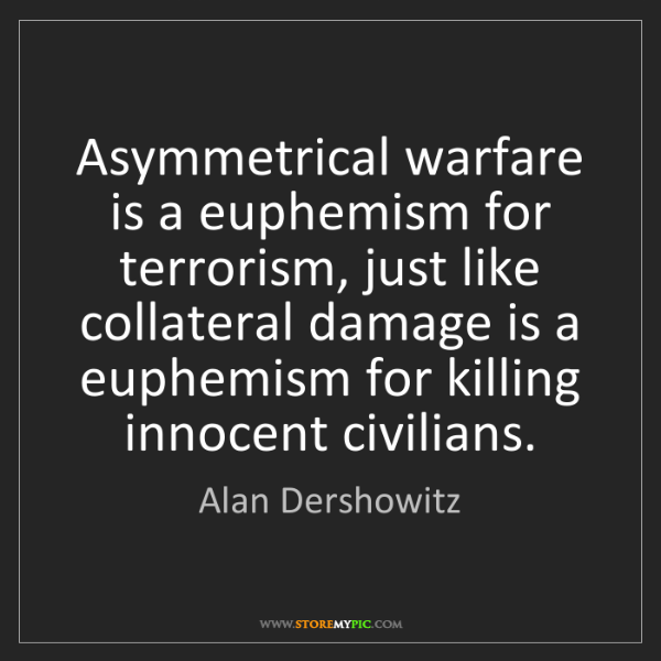 Alan Dershowitz: Asymmetrical warfare is a euphemism for terrorism, just...