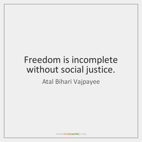 Freedom is incomplete without social justice.