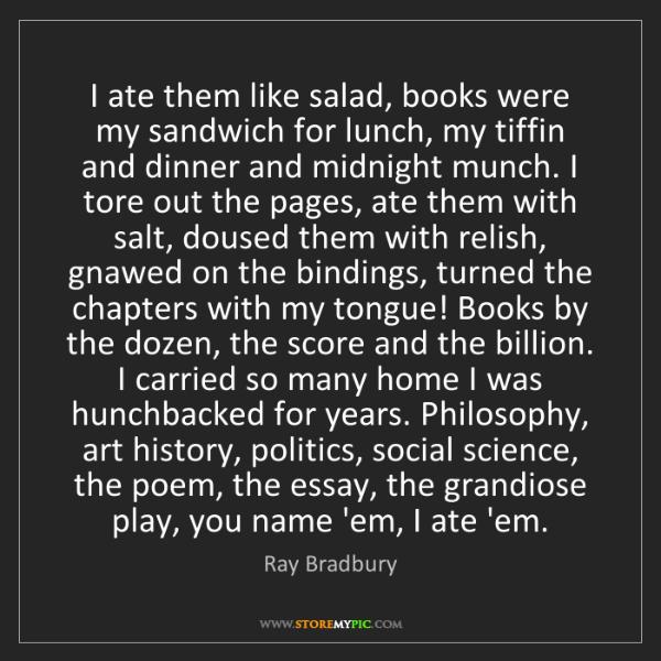 Ray Bradbury: I ate them like salad, books were my sandwich for lunch,...