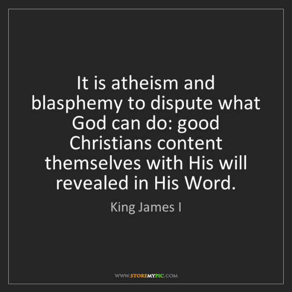 King James I: It is atheism and blasphemy to dispute what God can do:...