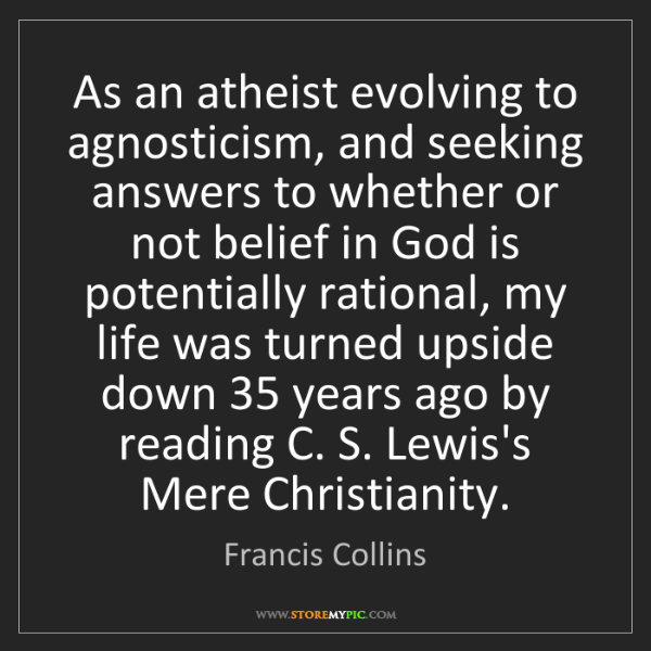 Francis Collins: As an atheist evolving to agnosticism, and seeking answers...
