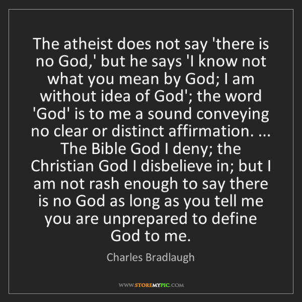 Charles Bradlaugh: The atheist does not say 'there is no God,' but he says...