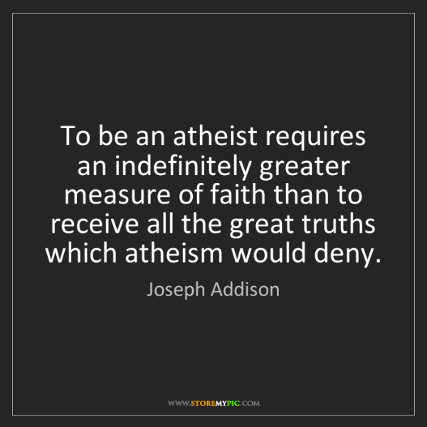 Joseph Addison: To be an atheist requires an indefinitely greater measure...