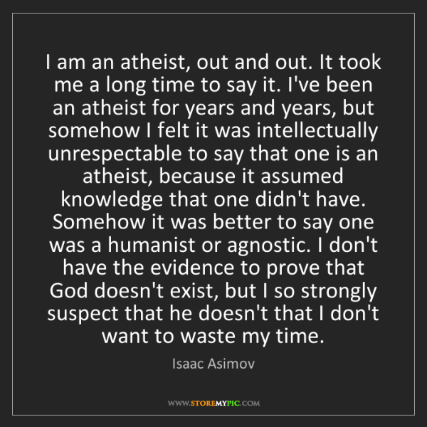 Isaac Asimov: I am an atheist, out and out. It took me a long time...