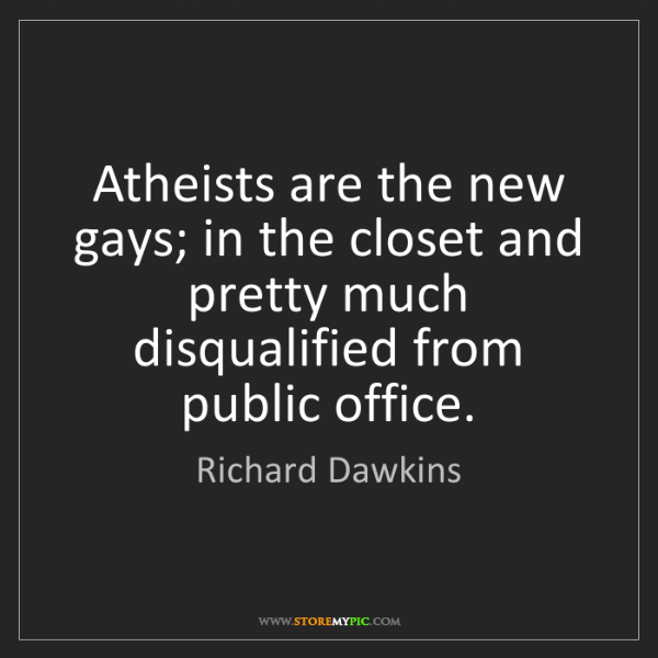 Richard Dawkins: Atheists are the new gays; in the closet and pretty much...