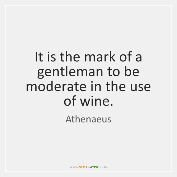 It is the mark of a gentleman to be moderate in the ...