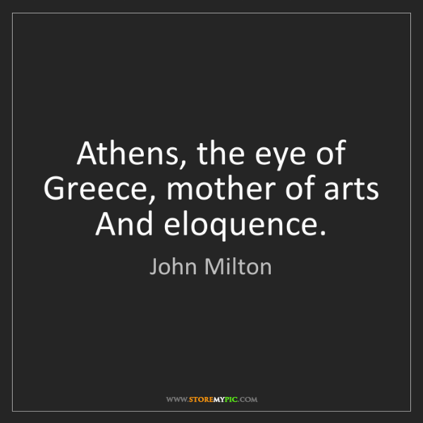 John Milton: Athens, the eye of Greece, mother of arts And eloquence.