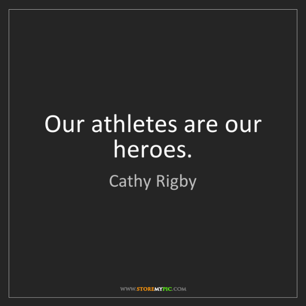 Cathy Rigby: Our athletes are our heroes.