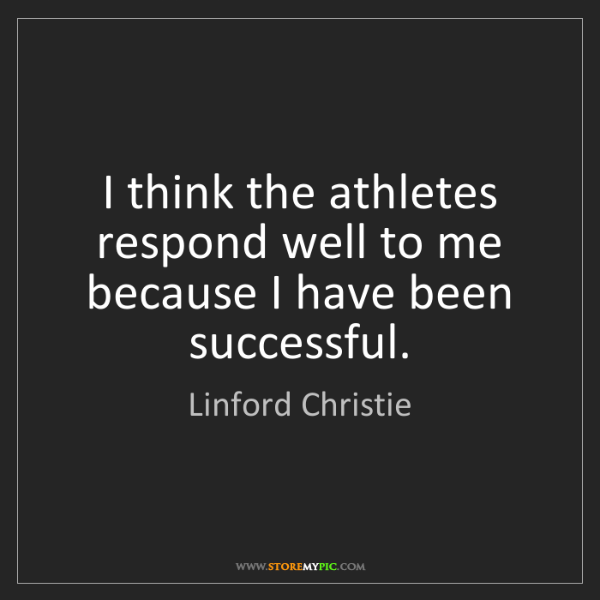 Linford Christie: I think the athletes respond well to me because I have...