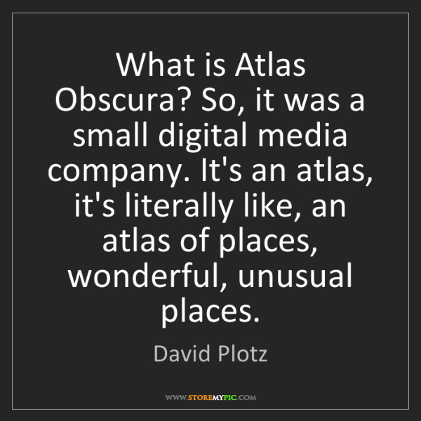 David Plotz: What is Atlas Obscura? So, it was a small digital media...