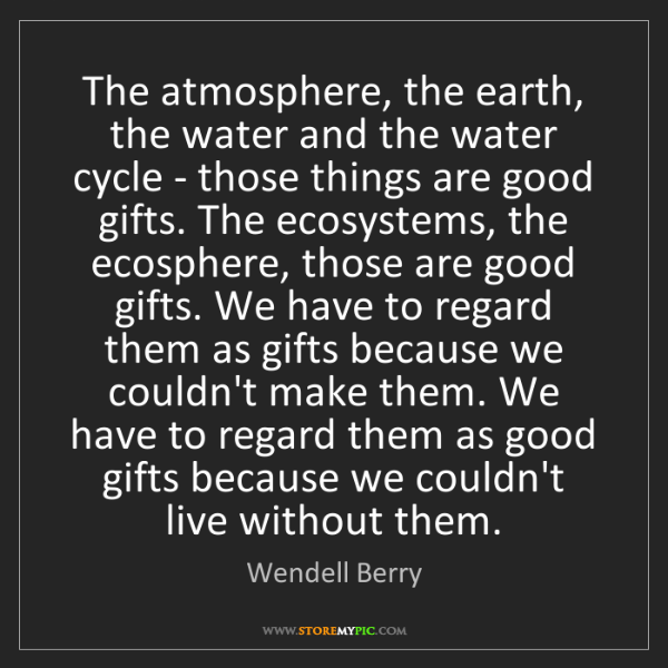 Wendell Berry: The atmosphere, the earth, the water and the water cycle...