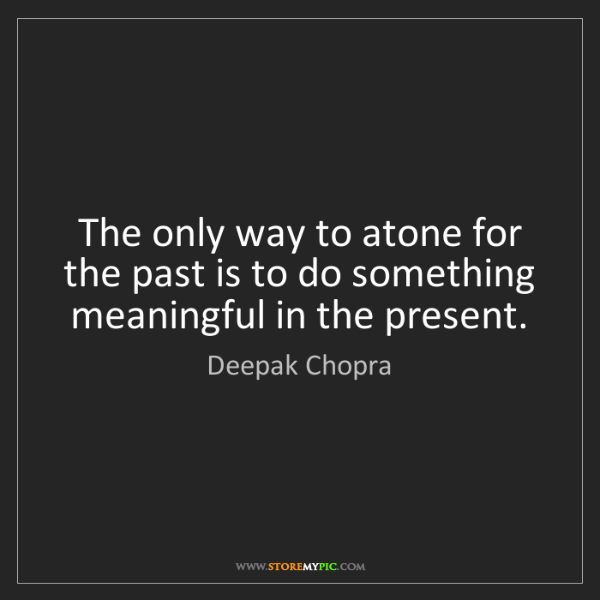 Deepak Chopra: The only way to atone for the past is to do something...