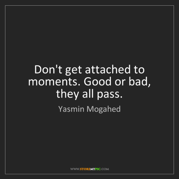 Yasmin Mogahed: Don't get attached to moments. Good or bad, they all...