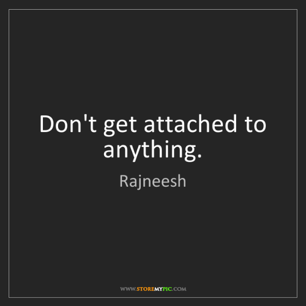 Rajneesh: Don't get attached to anything.