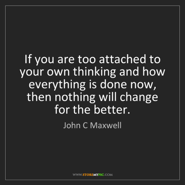 John C Maxwell: If you are too attached to your own thinking and how...