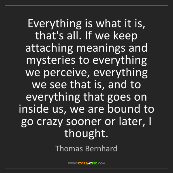 Thomas Bernhard: Everything is what it is, that's all. If we keep attaching...