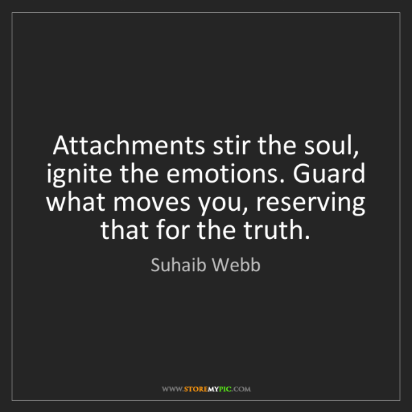 Suhaib Webb: Attachments stir the soul, ignite the emotions. Guard...