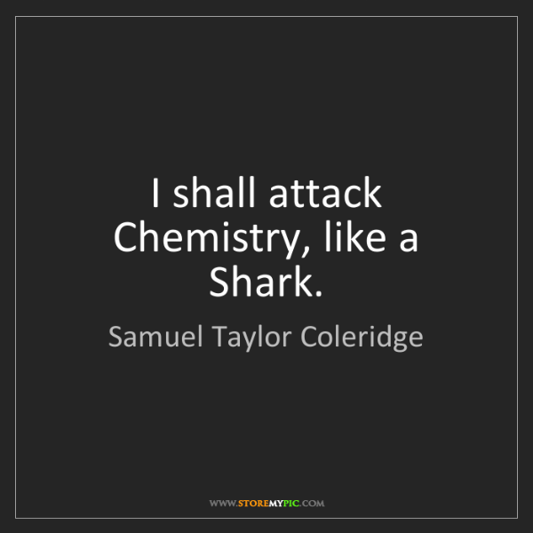 Samuel Taylor Coleridge: I shall attack Chemistry, like a Shark.