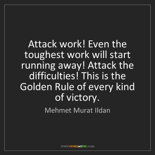 Mehmet Murat Ildan: Attack work! Even the toughest work will start running...