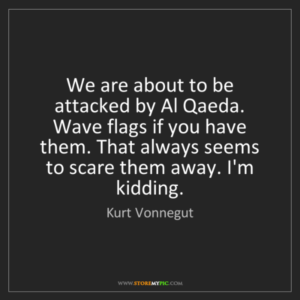 Kurt Vonnegut: We are about to be attacked by Al Qaeda. Wave flags if...
