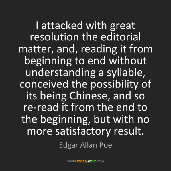 Edgar Allan Poe: I attacked with great resolution the editorial matter,...